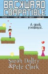 Backward Compatible: A Geek Love Story - 'Sarah Daltry',  'Pete Clark'