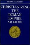 Christianizing the Roman Empire: (A. D. 100-400) - Ramsay MacMullen