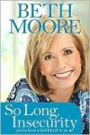 So Long, Insecurity: You've Been a Bad Friend to Us - Beth Moore