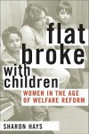 Flat Broke with Children: Women in the Age of Welfare Reform - Sharon Hays