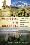 Whispering in the Giant's Ear: A Frontline Chronicle from Bolivia's War on Globalization - William Powers