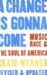 A Change Is Gonna Come: Music, Race & the Soul of America - Craig Werner