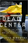 Dead Center: Behind the Scenes at the World's Largest Medical Examiner's Office - Shiya Ribowsky, Tom Shachtman