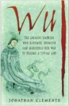 Wu: The Chinese Empress Who Schemed, Seduced and Murdered Her Way to Become a Living God - Jonathan Clements