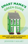 Smart Mama's Green Guide: Simple Steps to Reduce Your Child's Toxic Chemical Exposure - Jennifer Taggart