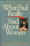 What Paul Really Said About Women - John Temple Bristow