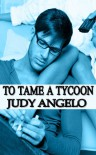 To Tame a Tycoon (The BAD BOY BILLIONAIRES Series) - Judy Angelo