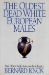 The Oldest Dead White European Males and Other Reflections on the Classics: And Other Reflections on the Classics - Bernard MacGregor Walke Knox