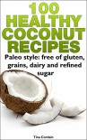 100 Healthy Coconut Recipes: Paleo style: free of gluten, grains, dairy and refined sugar - Tina Cordain (Nutritionist)
