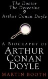 Doctor, the Detective and Arthur Conan Doyle: A Biography - Martin Booth