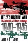 Hitler's Northern War: The Luftwaffe's Ill-Fated Campaign, 1940-1945 - Adam R. A. Claasen