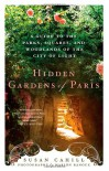 Hidden Gardens of Paris: A Guide to the Parks, Squares, and Woodlands of the City of Light - Susan Cahill