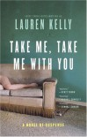 Take Me, Take Me with You: A Novel of Suspense - Lauren Kelly