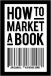 How to Market a Book - Lori Culwell, Katherine Sears