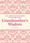 Grandmother's Wisdom: Good, Old-fashioned Advice Handed Down Through the Ages - Lee Faber, David Woodroffe
