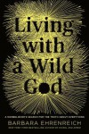Living with a Wild God: A Nonbeliever's Search for the Truth about Everything - Barbara Ehrenreich