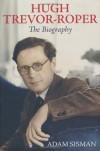 Hugh Trevor-Roper: The Biography - Adam Sisman