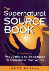 The Supernatural Source Book: A Handbook of Precepts and Practices to Dominate the World -