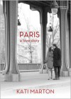 Paris: A Love Story - Kati Marton, Kathe Mazur