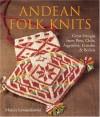 Andean Folk Knits: Great Designs from Peru, Chile, Argentina, Ecuador and Bolivia - Marcia Lewandowski