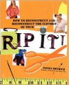 Rip It!: How to Deconstruct and Reconstruct the Clothes of Your Dreams - Elissa Meyrich