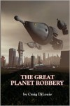 The Great Planet Robbery - Craig DiLouie