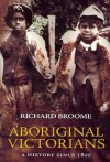 Aboriginal Victorians: A History Since 1800 - Richard Broome