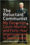 The Reluctant Communist: My Desertion, Court-Martial, and Forty-Year Imprisonment in North Korea - Charles Robert Jenkins