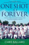 One Shot at Forever: A Small Town, an Unlikely Coach, and a Magical Baseball Season - Chris Ballard