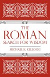 The Roman Search for Wisdom - Michael K. Kellogg