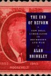 The End of Reform: New Deal Liberalism in Recession and War - Alan Brinkley