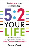 5:2 Your Life: How the revolutionary 5:2 approach can transform your health, your wealth and your happiness - Emma Cook