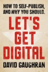 Let's Get Digital: How To Self-Publish, And Why You Should (Let's Get Digital, #1) - David Gaughran