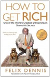 How to Get Rich: One of the World's Greatest Entrepreneurs Shares His Secrets - Felix Dennis