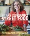 Susan Feniger's Street Food: Irresistibly Crispy, Creamy, Crunchy, Spicy, Sticky, Sweet Recipes - Susan Feniger, Kajsa Alger, Liz Lachman