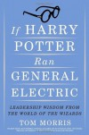 If Harry Potter Ran General Electric: Leadership Wisdom from the World of the Wizards - Tom Morris