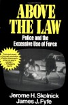 Above the Law: Police and the Excessive Use of Force - Jerome H. Skolnick, Skolnick Fyfe, James Fyfe, James J. Fyfe