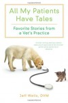 All My Patients Have Tales: Favorite Stories from a Vet's Practice - Jeff Wells