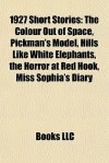1927 Short Stories: The Colour Out of Space, Pickman's Model, Hills Like White Elephants, the Horror at Red Hook, Miss Sophia's Diary - Books LLC
