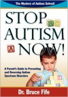 Stop Autism Now! A Parent's Guide To Preventing And Reversing Autism Spectrum Disorders - Bruce Fife
