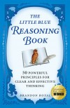 The Little Blue Reasoning Book: 50 Powerful Principles for Clear and Effective Thinking - Brandon Royal