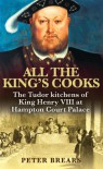 All the King's Cooks: The Tudor Kitchens of King Henry VIII at Hampton Court Palace - Peter Brears