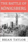 The Battle of Konigsberg: The Struggle for the East Prussian Capital, October 1944 to April 1945 - Brian Taylor