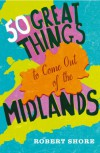 Fifty Great Things to Come Out of the Midlands - Robert Shore