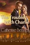 The Trouble With Charlie - Catherine  Bennett