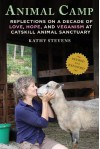 Animal Camp: Reflections on a Decade of Love, Hope, and Veganism at Catskill Animal Sanctuary - Kathy Stevens