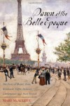 Dawn of the Belle Epoque: The Paris of Monet, Zola, Bernhardt, Eiffel, Debussy, Clemenceau, and Their Friends - Mary McAuliffe