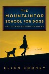 The Mountaintop School for Dogs and Other Second Chances - Ellen Cooney