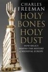 Holy Bones, Holy Dust: How Relics Shaped the History of Medieval Europe - Charles Freeman