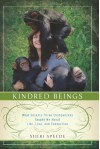 Kindred Beings: What Seventy-Three Chimpanzees Taught Me About Life, Love, and Connection - Sheri Speede